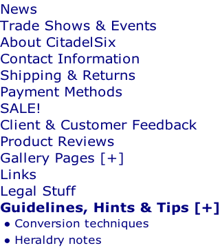 News Trade Shows & Events About CitadelSix Contact Information Shipping & Returns Payment Methods SALE! Client & Customer Feedback Product Reviews Gallery Pages [+] Links Legal Stuff Guidelines, Hints & Tips [+] Conversion techniques Heraldry notes