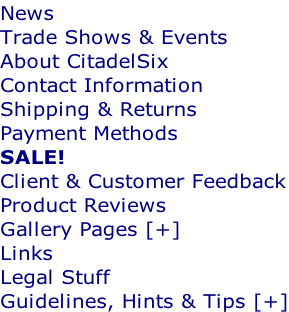 News Trade Shows & Events About CitadelSix Contact Information Shipping & Returns Payment Methods SALE! Client & Customer Feedback Product Reviews Gallery Pages [+] Links Legal Stuff Guidelines, Hints & Tips [+]